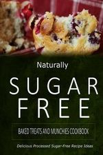 Naturally Sugar-Free - Baked Treats and Munchies Cookbook : Delicious Sugar-Free and Diabetic-Friendly Recipes for the Health-Conscious - Naturally Sugar-Free