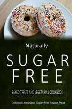 Naturally Sugar-Free - Baked Treats and Vegetarian Cookbook : Delicious Sugar-Free and Diabetic-Friendly Recipes for the Health-Conscious - Naturally Sugar-Free