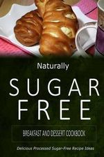 Naturally Sugar-Free - Breakfast and Dessert Cookbook : Delicious Sugar-Free and Diabetic-Friendly Recipes for the Health-Conscious - Naturally Sugar-Free