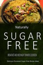 Naturally Sugar-Free - Breakfast and Weeknight Dinners Cookbook : Delicious Sugar-Free and Diabetic-Friendly Recipes for the Health-Conscious - Naturally Sugar-Free