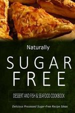 Naturally Sugar-Free - Dessert and Fish & Seafood Cookbook : Delicious Sugar-Free and Diabetic-Friendly Recipes for the Health-Conscious - Naturally Sugar-Free