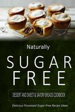 Naturally Sugar-Free - Dessert and Sweet & Savory Breads Cookbook : Delicious Sugar-Free and Diabetic-Friendly Recipes for the Health-Conscious - Naturally Sugar-Free