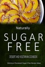 Naturally Sugar-Free - Dessert and Vegetarian Cookbook : Delicious Sugar-Free and Diabetic-Friendly Recipes for the Health-Conscious - Naturally Sugar-Free