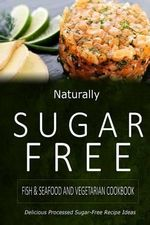 Naturally Sugar-Free - Fish & Seafood and Vegetarian Cookbook : Delicious Sugar-Free and Diabetic-Friendly Recipes for the Health-Conscious - Naturally Sugar-Free