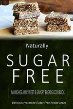 Naturally Sugar-Free - Munchies and Sweet & Savory Breads Cookbook : Delicious Sugar-Free and Diabetic-Friendly Recipes for the Health-Conscious - Naturally Sugar-Free