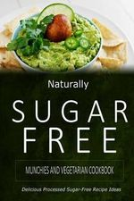 Naturally Sugar-Free - Munchies and Vegetarian Cookbook : Delicious Sugar-Free and Diabetic-Friendly Recipes for the Health-Conscious - Naturally Sugar-Free