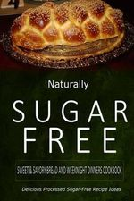 Naturally Sugar-Free - Sweet & Savory Breads and Weeknight Dinners Cookbook : Delicious Sugar-Free and Diabetic-Friendly Recipes for the Health-Conscio - Naturally Sugar-Free