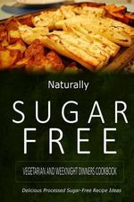 Naturally Sugar-Free - Vegetarian and Weeknight Dinners : Delicious Sugar-Free and Diabetic-Friendly Recipes for the Health-Conscious - Naturally Sugar-Free