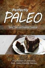 Perfectly Paleo - Baked Treats and Breakfast Cookbook : Indulgent Paleo Cooking for the Modern Caveman - Perfectly Paleo