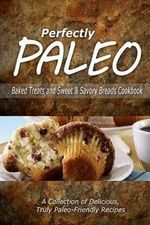 Perfectly Paleo - Baked Treats and Sweet & Savory Breads Cookbook : Indulgent Paleo Cooking for the Modern Caveman - Perfectly Paleo