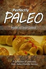 Perfectly Paleo - Breakfast and Dessert Cookbook : Indulgent Paleo Cooking for the Modern Caveman - Perfectly Paleo