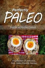 Perfectly Paleo - Breakfast and Munchies Cookbook : Indulgent Paleo Cooking for the Modern Caveman - Perfectly Paleo