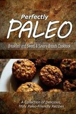 Perfectly Paleo - Breakfast and Sweet & Savory Breads Cookbook : Indulgent Paleo Cooking for the Modern Caveman - Perfectly Paleo