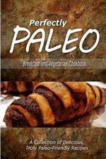Perfectly Paleo - Breakfast and Vegetarian Cookbook : Indulgent Paleo Cooking for the Modern Caveman - Perfectly Paleo