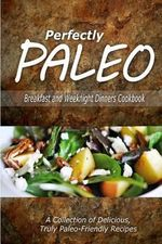 Perfectly Paleo - Breakfast and Weeknight Dinners Cookbook : Indulgent Paleo Cooking for the Modern Caveman - Perfectly Paleo
