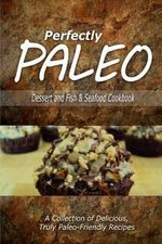 Perfectly Paleo - Dessert and Fish & Seafood Cookbook : Indulgent Paleo Cooking for the Modern Caveman - Perfectly Paleo