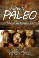 Perfectly Paleo - Dessert and Sweet & Savory Breads Cookbook : Indulgent Paleo Cooking for the Modern Caveman - Perfectly Paleo