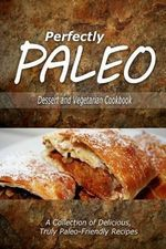 Perfectly Paleo - Dessert and Vegetarian Cookbook : Indulgent Paleo Cooking for the Modern Caveman - Perfectly Paleo