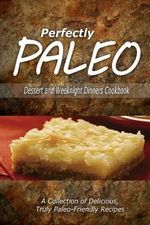 Perfectly Paleo - Dessert and Weeknight Dinners Cookbook : Indulgent Paleo Cooking for the Modern Caveman - Perfectly Paleo
