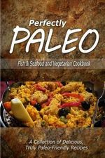 Perfectly Paleo - Fish & Seafood and Vegetarian Cookbook : Indulgent Paleo Cooking for the Modern Caveman - Perfectly Paleo