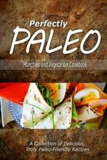 Perfectly Paleo - Munchies and Vegetarian Cookbook : Indulgent Paleo Cooking for the Modern Caveman - Perfectly Paleo