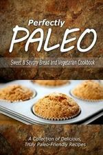 Perfectly Paleo - Sweet & Savory Breads and Vegetarian Cookbook : Indulgent Paleo Cooking for the Modern Caveman - Perfectly Paleo