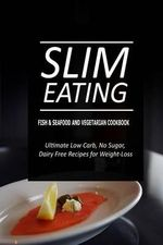 Slim Eating - Fish & Seafood and Vegetarian Cookbook : Skinny Recipes for Fat Loss and a Flat Belly - Slim Eating