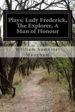 Plays : Lady Frederick, the Explorer, a Man of Honour - William Somerset Maugham