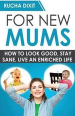 For New Mums : How to Look Good, Stay Sane and Live an Enriched Life - Rucha Dixit