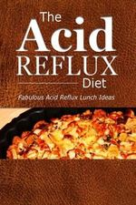 The Acid Reflux Diet - Acid Reflux Lunches : Quick and Creative Lunch Ideas for Acid Reflux (Gerd Diet) - The Acid Reflux Diet