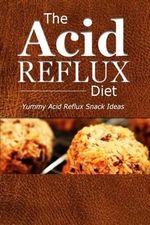 The Acid Reflux Diet - Acid Reflux Snacks : Quick and Creative Snack Ideas for Acid Reflux (Gerd Diet) - The Acid Reflux Diet