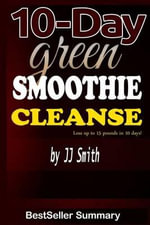 10-Day Green Smoothie Cleanse : Lose Up to 15 Pounds in 10 Days! - A Summary & Critical Review - Bestseller Summary
