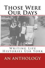 Those Were Our Days : Writing Life Histories U3a York - Various Authors