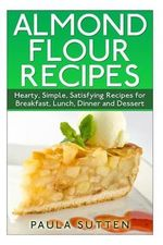 Almond Flour Recipes : Hearty, Simple, Satisfying Recipes for Breakfast, Lunch, Dinner and Dessert - Paula Sutten