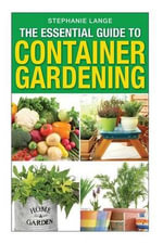The Essential Guide to Container Gardening : Growing Organic Herbs & Vegetables in Any Space or Container Has Never Been This Easy! - Stephanie Lange