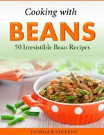 Cooking with Beans - 50 Irresistible Bean Recipes - Donna K Stevens