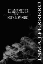 El Amanecer En Este Sombrio - Inma J Ferrero