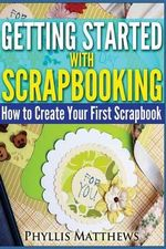 Getting Started with Scrapbooking : How to Create Your First Scrapbook - Phyllis Matthews