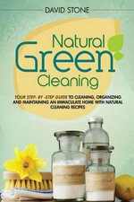 Natural Green Cleaning : Your Step-By-Step Guide to Cleaning, Organizing, and Maintaining an Immaculate Home with Natural Cleaning Recipes - David Stone