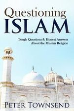 Questioning Islam : Tough Questions & Honest Answers about the Muslim Religion - Peter Townsend