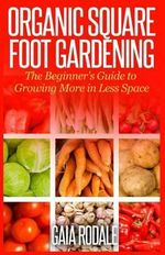 Organic Square Foot Gardening : The Beginner's Guide to Growing More in Less Space - Gaia Rodale