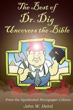 The Best of Dr. Dig Uncovers the Bible : From the Syndicated Newspaper Column - John W Heird