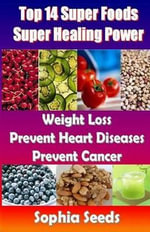 Top 14 Super Foods - Super Healing Power : Weight Loss, Prevent Heart Diseases, Prevent Cancer - Sophia Seeds