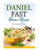 Daniel Fast Dinner Recipes : Create Amazing Meals in No Time - John C Cary