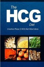 The Hcg Diet - Creative Phase 3 Hcg Diet Meal Ideas : Easy and Delicious Low-Carb and Sugar-Free Cookbook - The Hcg Diet