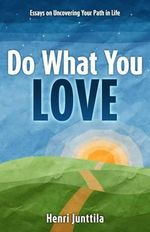 Do What You Love : Essays on Uncovering Your Path in Life - Henri Junttila