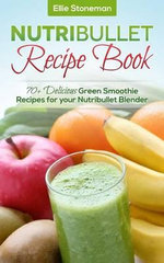 Nutribullet Recipe Book : 70] Delicious Green Smoothie Recipes for Your Nutribullet Blender - Ellie Stoneman