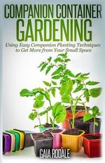 Companion Container Gardening : Using Easy Companion Planting Techniques to Get More from Your Small Space - Gaia Rodale