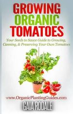 Growing Organic Tomatoes : Your Seeds to Sauce Guide to Growing, Canning, & Preserving Your Own Tomatoes - Gaia Rodale