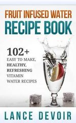 Fruit Infused Water Recipe Book : 102+ Easy to Make, Healthy, Refreshing Vitamin Water Recipes - Lance Devoir